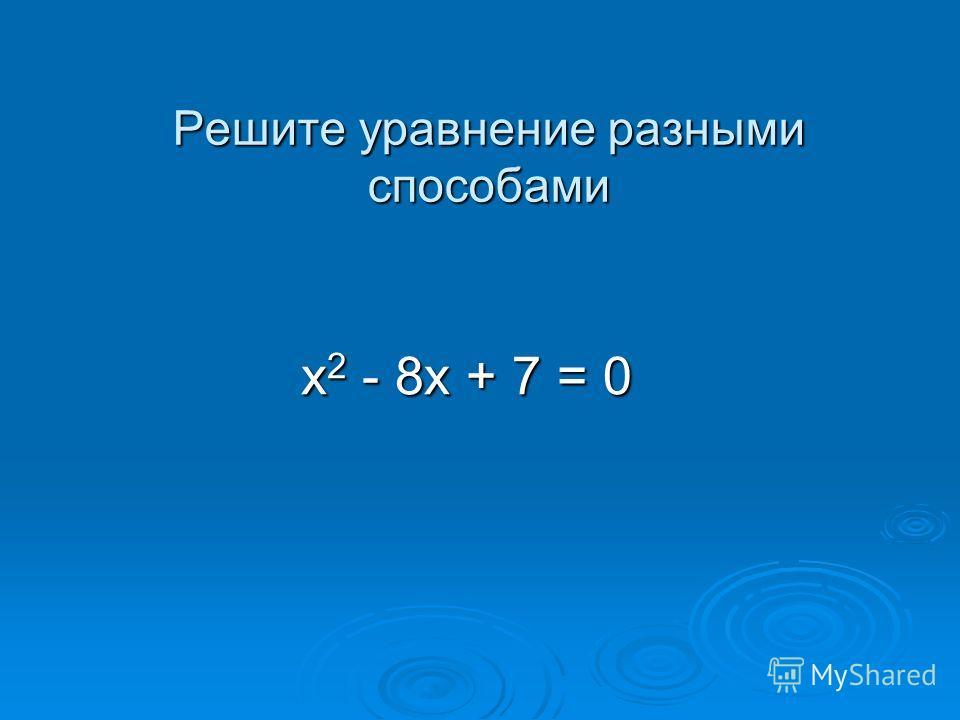 Решите уравнение разными способами х 2 - 8х + 7 = 0