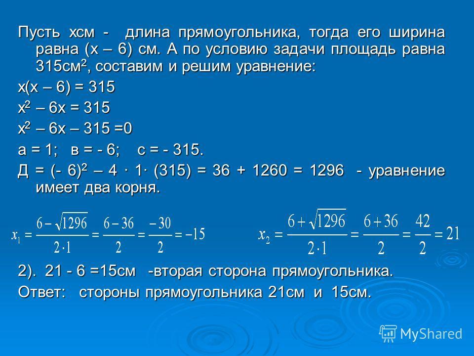 Пусть хсм - длина прямоугольника, тогда его ширина равна (х – 6) см. А по условию задачи площадь равна 315см 2, составим и решим уравнение: х(х – 6) = 315 х 2 – 6х = 315 х 2 – 6х – 315 =0 а = 1; в = - 6; с = - 315. Д = (- 6) 2 – 4 · 1· (315) = 36 + 1