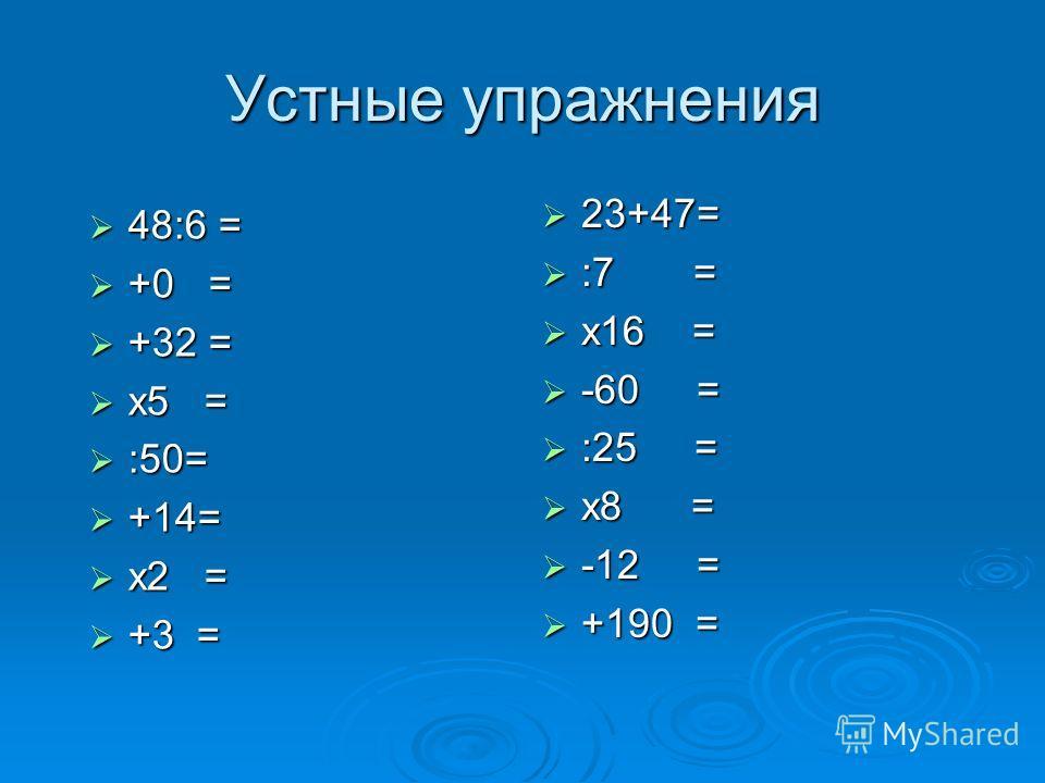 Устные упражнения 48:6 = 48:6 = +0 = +0 = +32 = +32 = х5 = х5 = :50= :50= +14= +14= х2 = х2 = +3 = +3 = 23+47= 23+47= :7 = :7 = х16 = х16 = -60 = -60 = :25 = :25 = х8 = х8 = -12 = -12 = +190 = +190 =