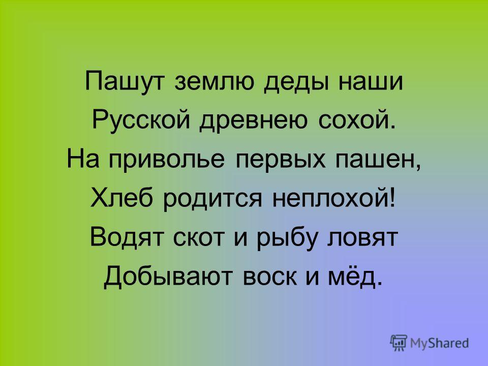 Пашут землю деды наши Русской древнею сохой. На приволье первых пашен, Хлеб родится неплохой! Водят скот и рыбу ловят Добывают воск и мёд.