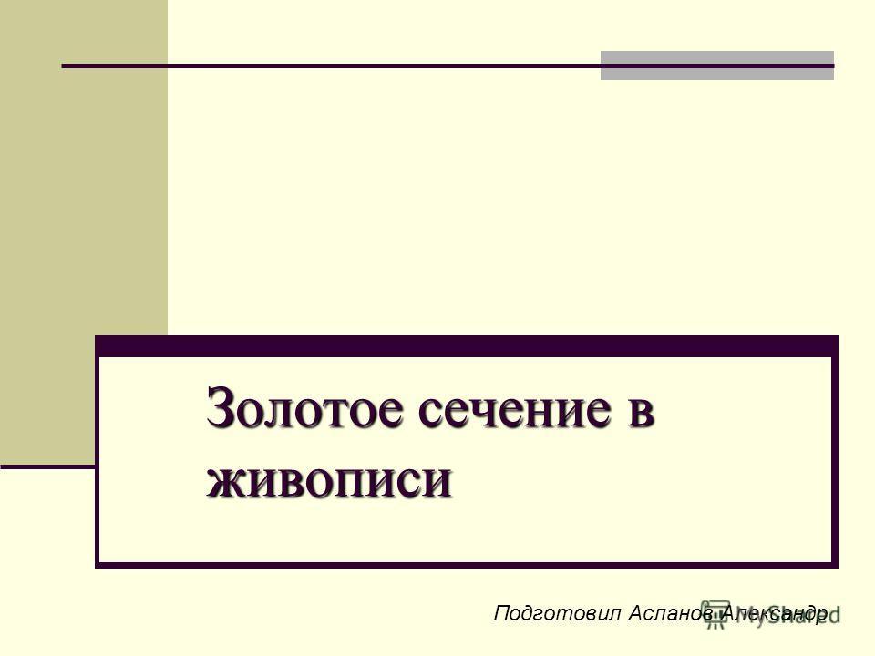 Золотое сечение в живописи Подготовил Асланов Александр