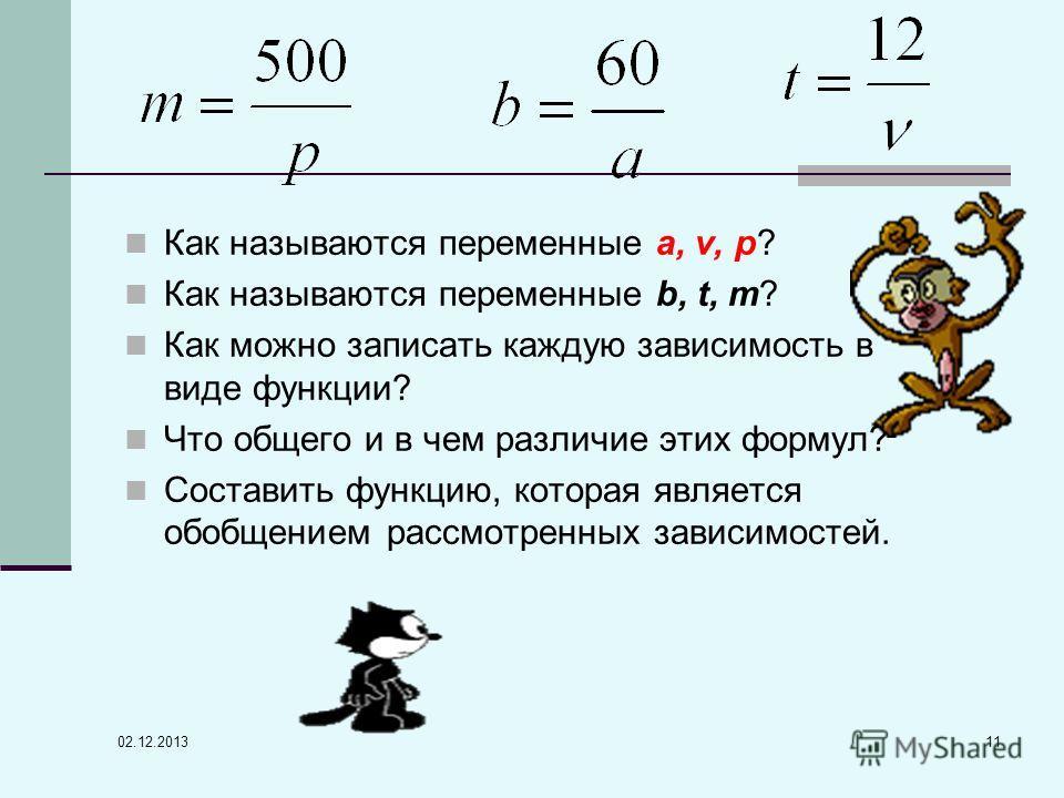 02.12.2013 11 Как называются переменные а, v, р? Как называются переменные b, t, m? Как можно записать каждую зависимость в виде функции? Что общего и в чем различие этих формул? Составить функцию, которая является обобщением рассмотренных зависимост