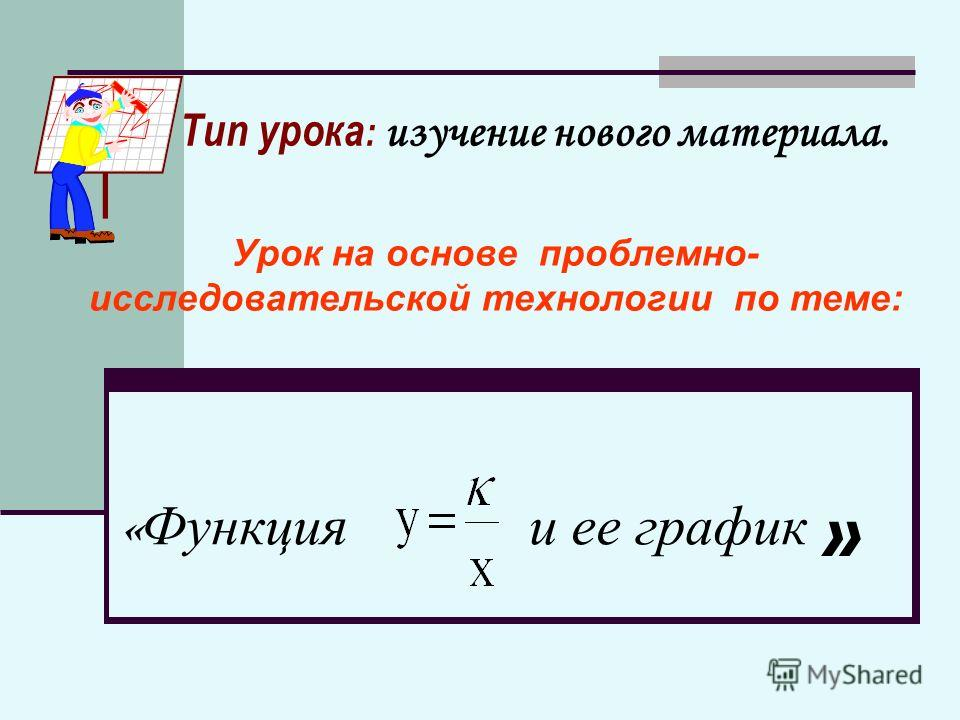 « Функция и ее график Урок на основе проблемно- исследовательской технологии по теме: » Тип урока : изучение нового материала.