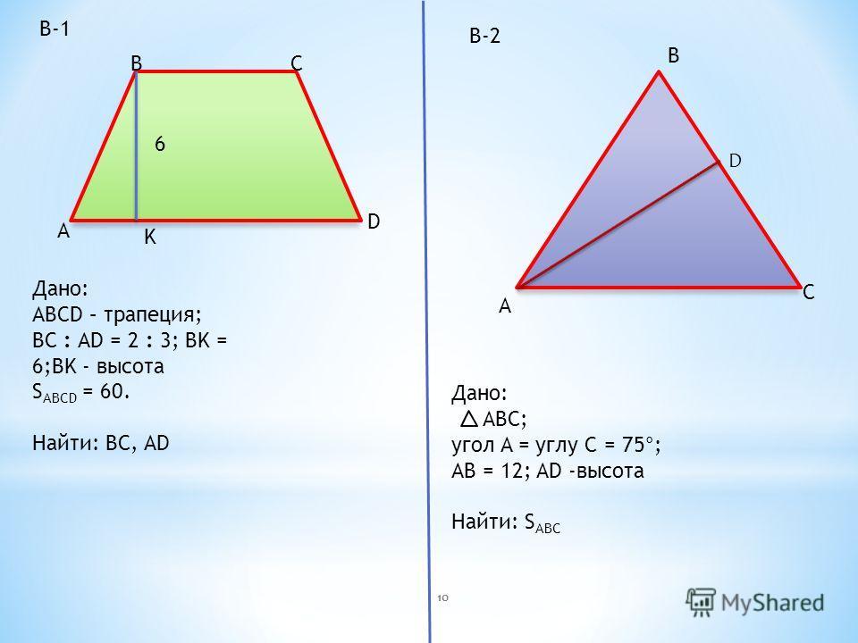 A BC D K 6 A B C Дано: АВСD – трапеция; ВС : АD = 2 : 3; ВK = 6;BK - высота S ABCD = 60. Найти: BC, AD Дано: ABC; угол A = углу C = 75°; АВ = 12; AD -высота Найти: S ABC В-1 В-2 D 10