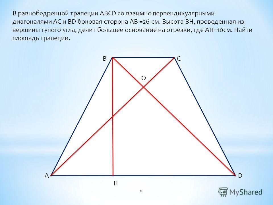 В равнобедренной трапеции ABCD со взаимно перпендикулярными диагоналями AC и BD боковая сторона AB =26 см. Высота BH, проведенная из вершины тупого угла, делит большее основание на отрезки, где AH=10см. Найти площадь трапеции. A BC D H O 11