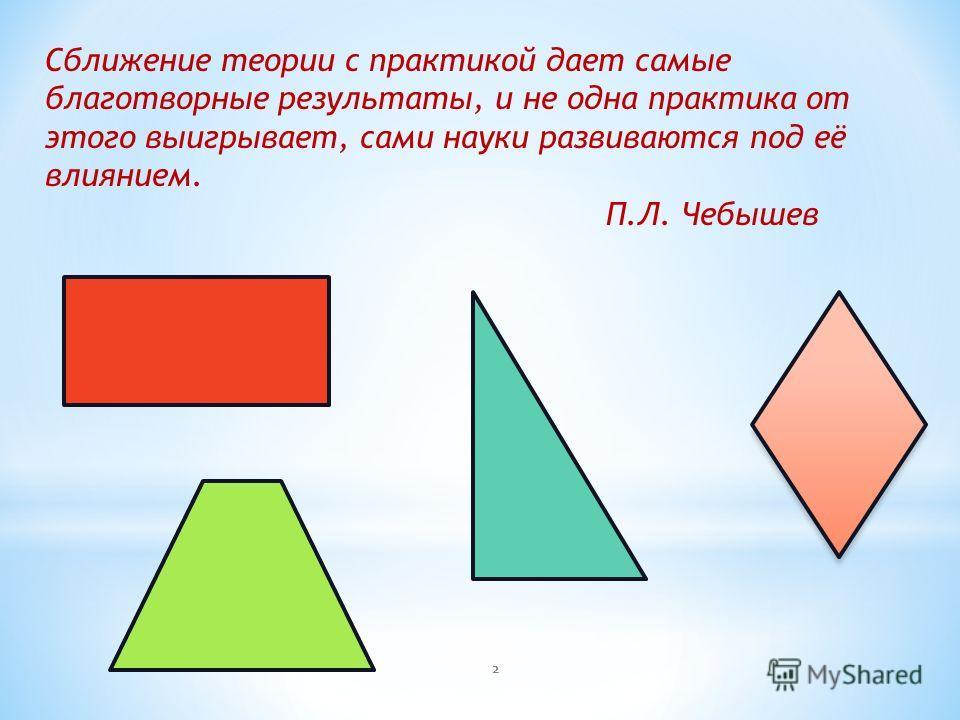Сближение теории с практикой дает самые благотворные результаты, и не одна практика от этого выигрывает, сами науки развиваются под её влиянием. П.Л. Чебышев 2