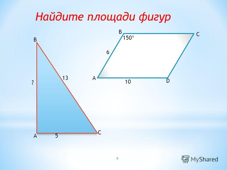 A B C 13 5 ? A B C D 10 6 150° Найдите площади фигур 9