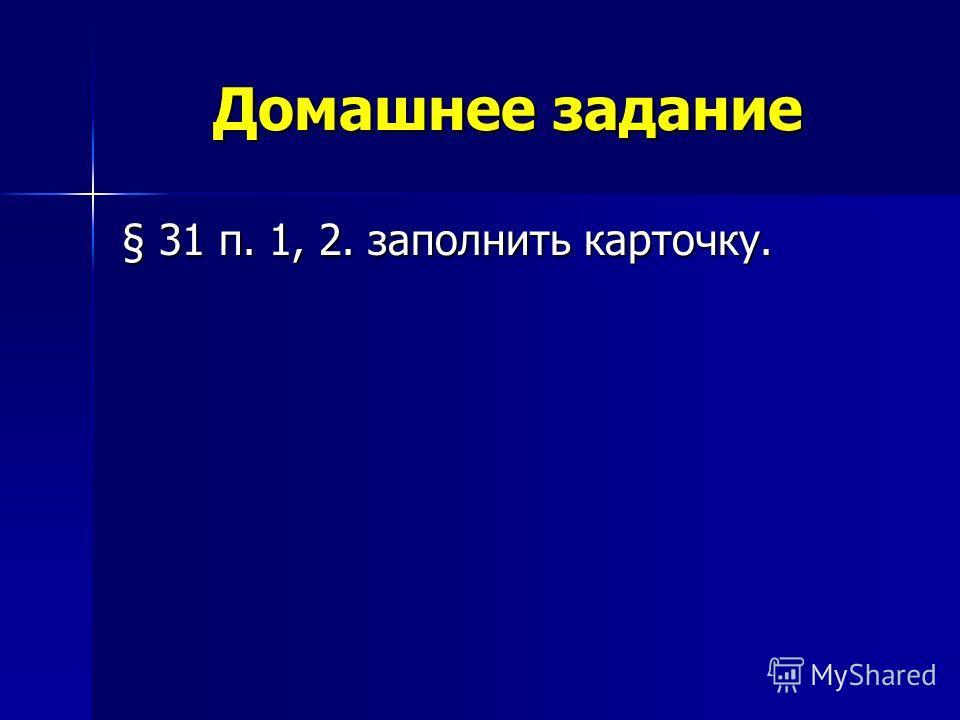 Домашнее задание § 31 п. 1, 2. заполнить карточку.