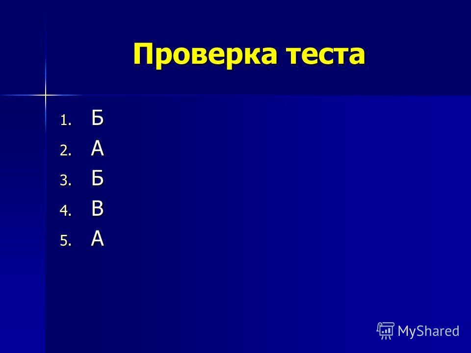 Проверка теста 1. Б 2. А 3. Б 4. В 5. А