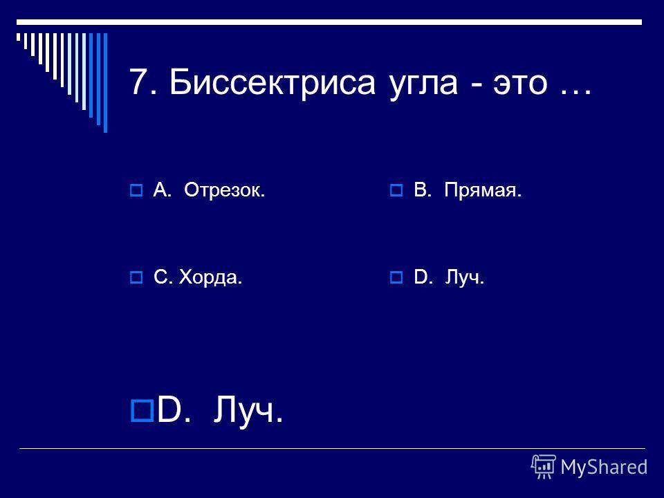 7. Биссектриса угла - это … А. Отрезок. С. Хорда. В. Прямая. D. Луч.
