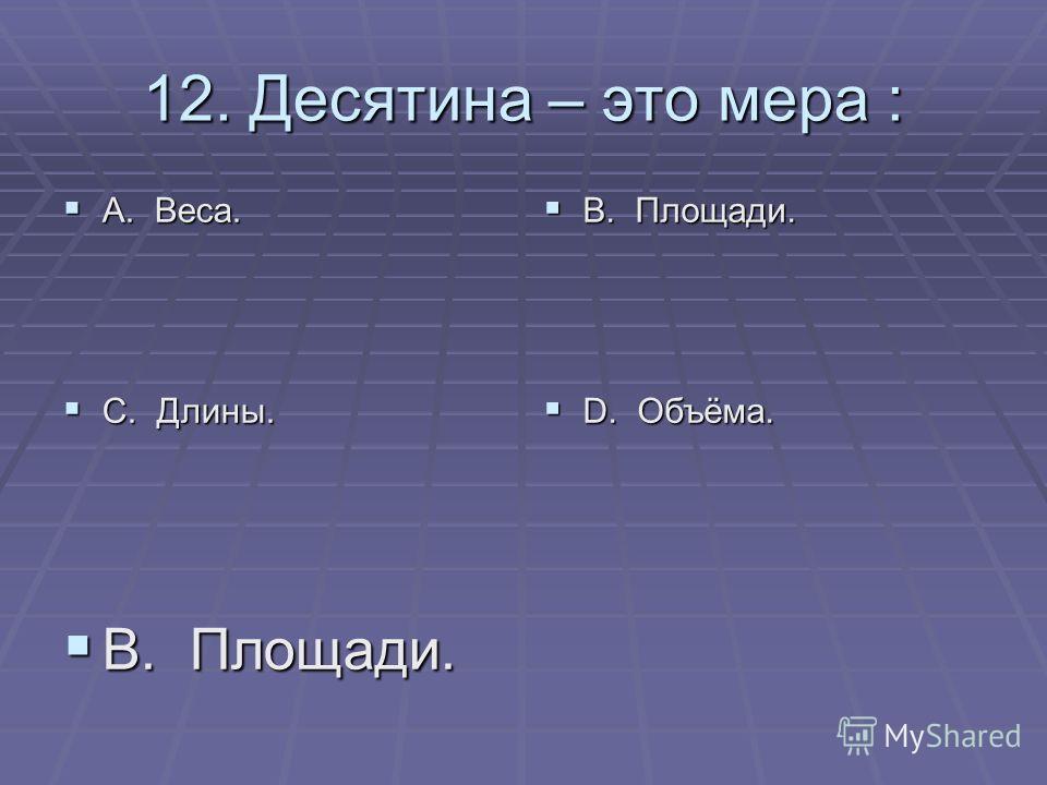 12. Десятина – это мера : А. Веса. А. Веса. С. Длины. С. Длины. В. Площади. В. Площади. D. Объёма. D. Объёма. В. Площади. В. Площади.