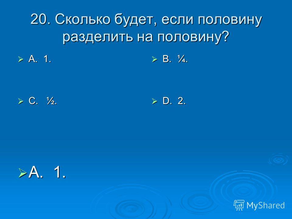 20. Сколько будет, если половину разделить на половину? А. 1. А. 1. С. ½. С. ½. В. ¼. В. ¼. D. 2. D. 2. А. 1. А. 1.