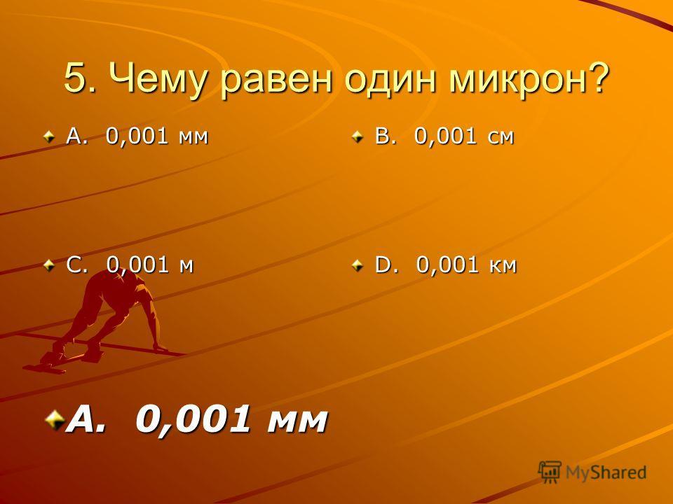 5. Чему равен один микрон? А. 0,001 мм С. 0,001 м В. 0,001 см D. 0,001 км А. 0,001 мм