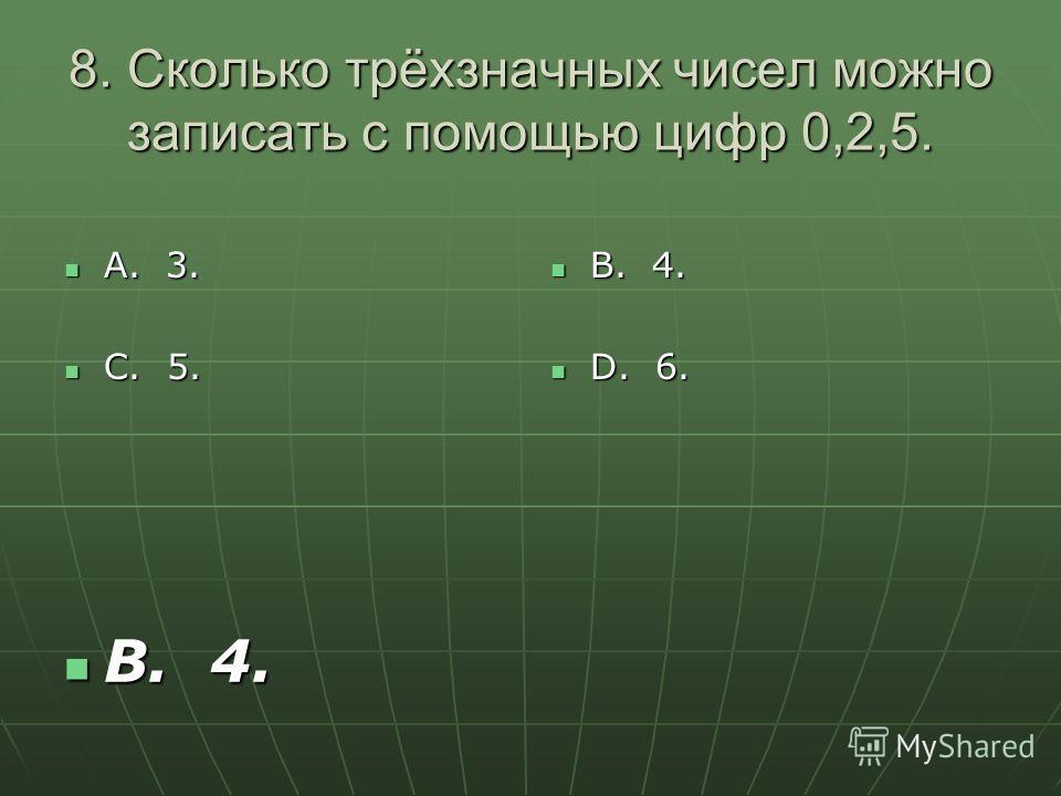8. Сколько трёхзначных чисел можно записать с помощью цифр 0,2,5. А. 3. А. 3. С. 5. С. 5. В. 4. В. 4. D. 6. D. 6. В. 4. В. 4.