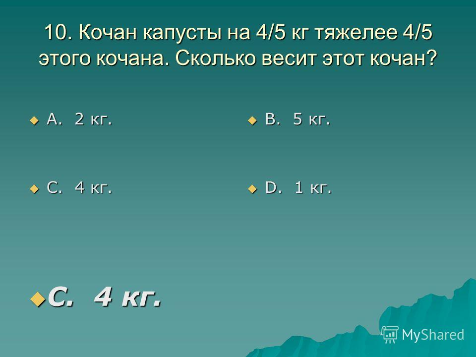 10. Кочан капусты на 4/5 кг тяжелее 4/5 этого кочана. Сколько весит этот кочан? А. 2 кг. А. 2 кг. С. 4 кг. С. 4 кг. В. 5 кг. В. 5 кг. D. 1 кг. D. 1 кг. С. 4 кг. С. 4 кг.