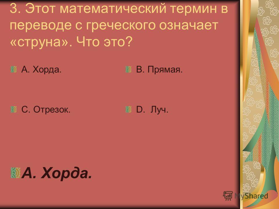 3. Этот математический термин в переводе с греческого означает «струна». Что это? А. Хорда. С. Отрезок. В. Прямая. D. Луч. А. Хорда.