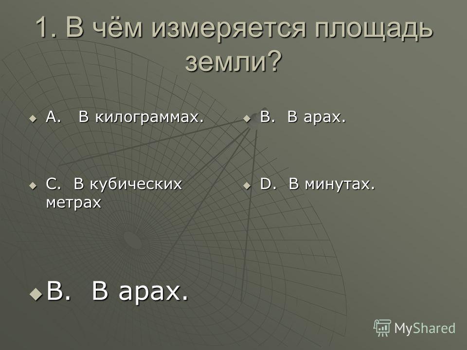 1. В чём измеряется площадь земли? А. В килограммах. А. В килограммах. С. В кубических метрах С. В кубических метрах В. В арах. В. В арах. D. В минутах. D. В минутах. В. В арах. В. В арах.