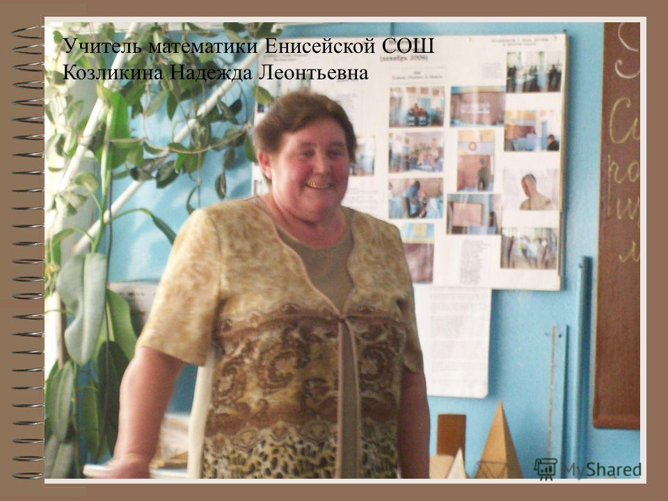 1 Учитель математики Енисейской СОШ Козликина Надежда Леонтьевна