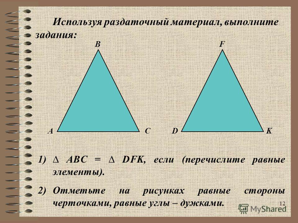 12 B ACD F K 1) ABC = DFK, если (перечислите равные элементы). 2)Отметьте на рисунках равные стороны черточками, равные углы – дужками. Используя раздаточный материал, выполните задания: