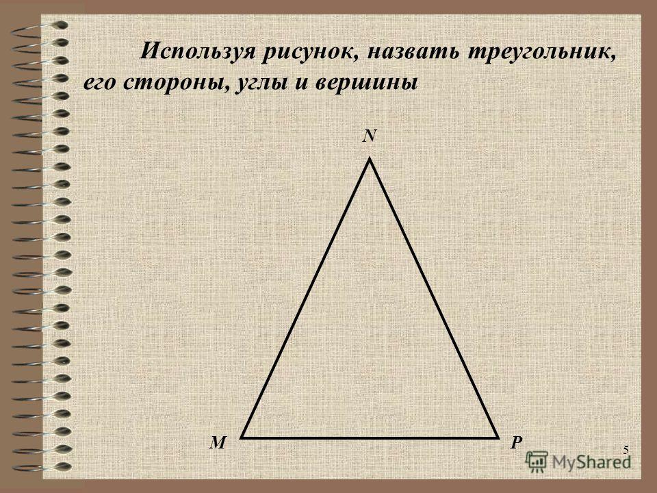5 Используя рисунок, назвать треугольник, его стороны, углы и вершины N MP