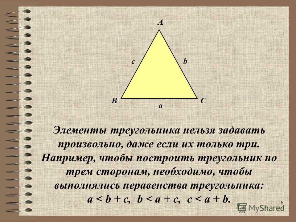 6 Элементы треугольника нельзя задавать произвольно, даже если их только три. Например, чтобы построить треугольник по трем сторонам, необходимо, чтобы выполнялись неравенства треугольника: a < b + c, b < a + c, c < a + b. A BC c a b