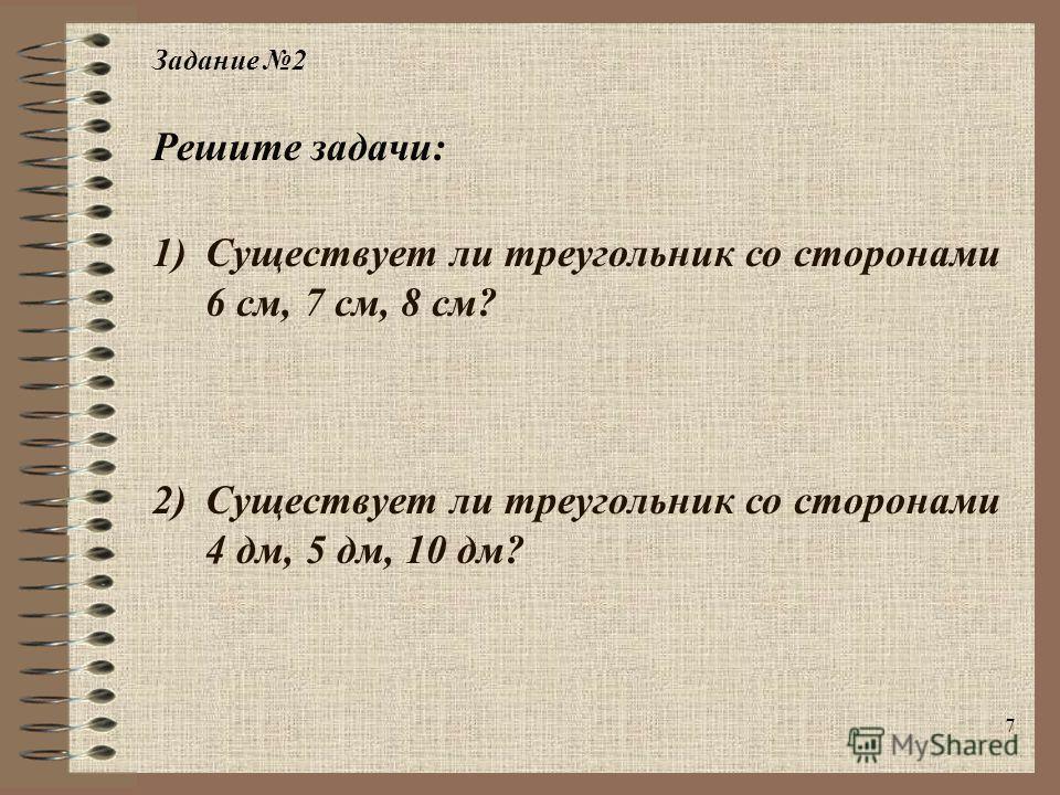 7 Задание 2 1)Существует ли треугольник со сторонами 6 см, 7 см, 8 см? 2)Существует ли треугольник со сторонами 4 дм, 5 дм, 10 дм? Решите задачи:
