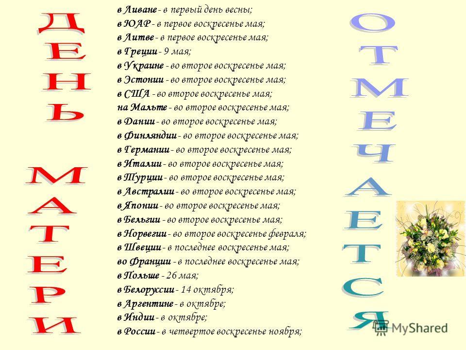 в Ливане - в первый день весны; в ЮАР - в первое воскресенье мая; в Литве - в первое воскресенье мая; в Греции - 9 мая; в Украине - во второе воскресенье мая; в Эстонии - во второе воскресенье мая; в США - во второе воскресенье мая; на Мальте - во вт