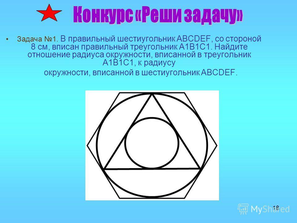 18 Задача 1. В правильный шестиугольник ABCDEF, со стороной 8 см, вписан правильный треугольник A1B1C1. Найдите отношение радиуса окружности, вписанной в треугольник A1B1C1, к радиусу окружности, вписанной в шестиугольник ABCDEF.