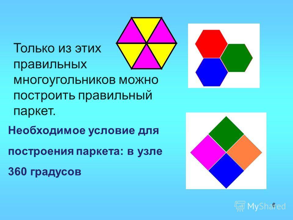 6 Только из этих правильных многоугольников можно построить правильный паркет. Необходимое условие для построения паркета: в узле 360 градусов