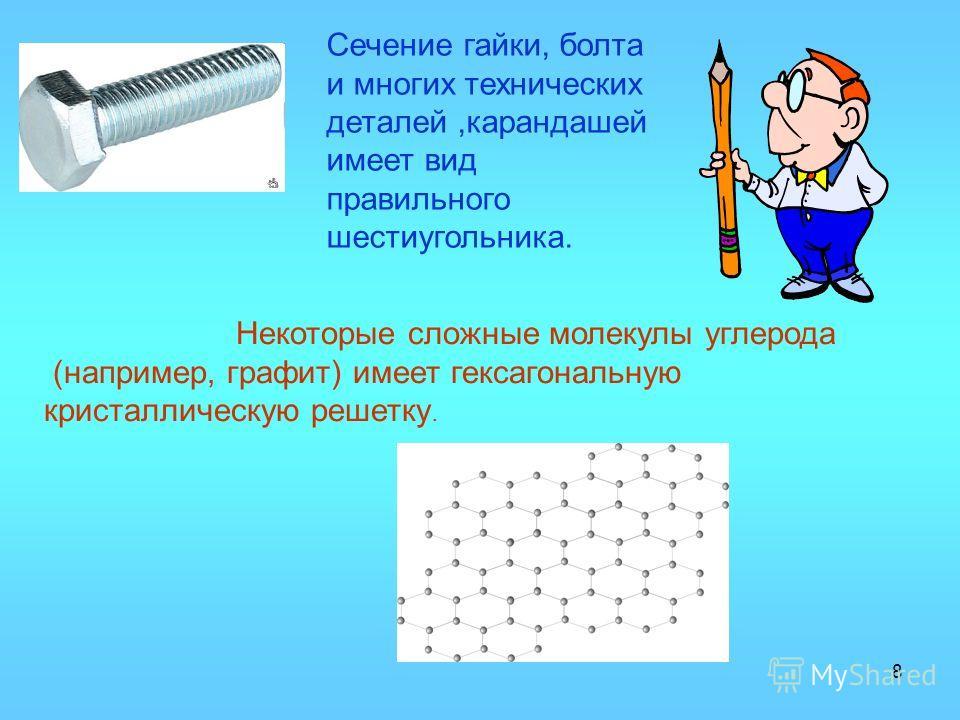 8 Сечение гайки, болта и многих технических деталей,карандашей имеет вид правильного шестиугольника. Некоторые сложные молекулы углерода (например, графит) имеет гексагональную кристаллическую решетку.