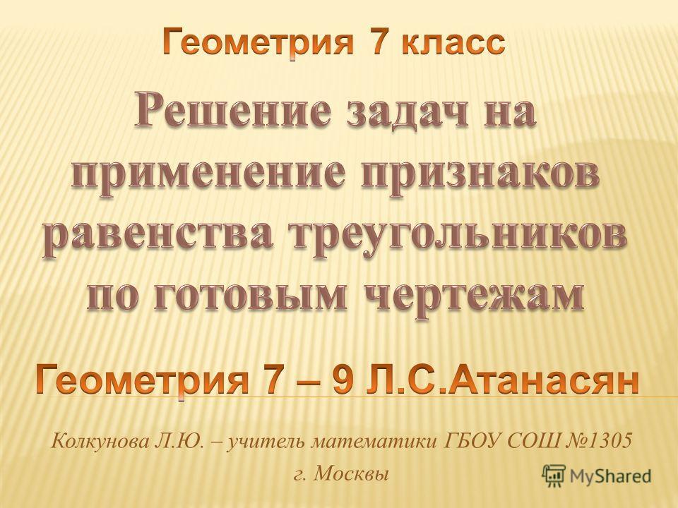 Колкунова Л.Ю. – учитель математики ГБОУ СОШ 1305 г. Москвы