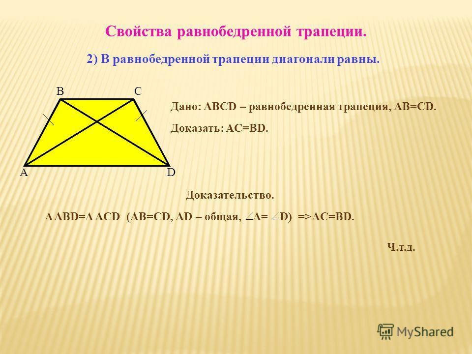 Свойства равнобедренной трапеции. 2) В равнобедренной трапеции диагонали равны. Дано: ABCD – равнобедренная трапеция, АВ=СD. Доказать: AC=BD. Доказательство. Δ ABD=Δ ACD (AB=CD, AD – общая, A= D) =>AC=BD. Ч.т.д. A BC D