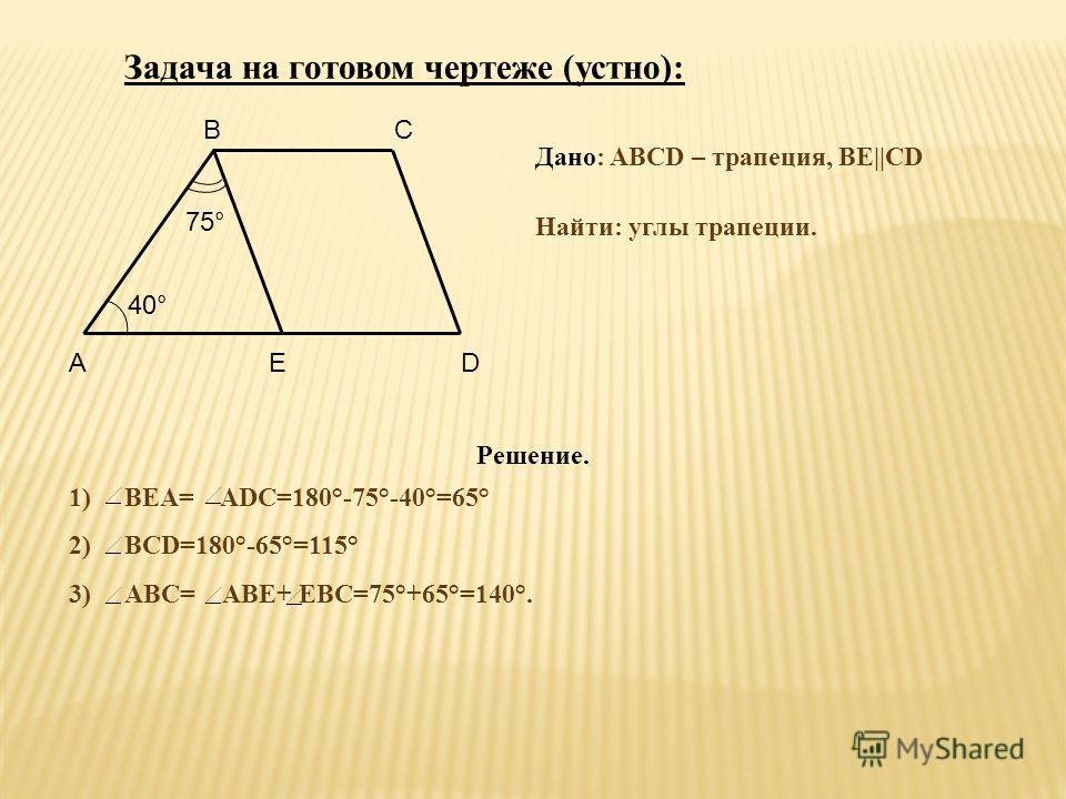 Решение. 1) ВЕА= ADC=180°-75°-40°=65° 2) BСD=180°-65°=115° 3) АВС= АВЕ+ ЕВС=75°+65°=140°. 75° 40° AED BC Дано: ABCD – трапеция, ВЕ||CD Найти: углы трапеции. Задача на готовом чертеже (устно):