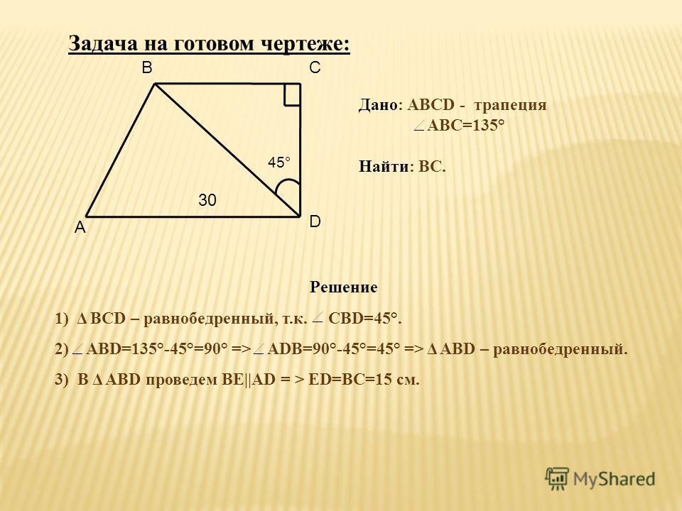 ВС А 45° 30 D Дано: АВСD - трапеция АВС=135° Найти: ВС. Решение 1) Δ ВСD – равнобедренный, т.к. СВD=45°. 2) АВD=135°-45°=90° => ADB=90°-45°=45° => Δ AВD – равнобедренный. 3) В Δ AВD проведем ВЕ||AD = > ED=BC=15 см. Задача на готовом чертеже: