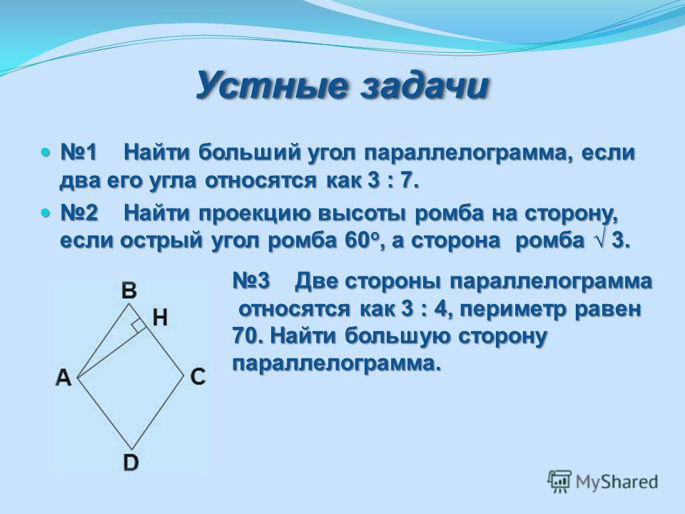 Устные задачи 1 Найти больший угол параллелограмма, если два его угла относятся как 3 : 7. 1 Найти больший угол параллелограмма, если два его угла относятся как 3 : 7. 2 Найти проекцию высоты ромба на сторону, если острый угол ромба 60 о, а сторона р