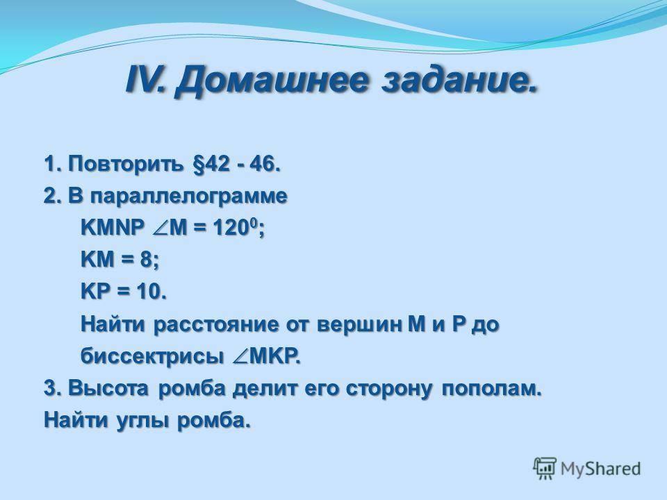 IV. Домашнее задание. 1. Повторить §42 - 46. 2. В параллелограмме KMNP M = 120 0 ; KMNP M = 120 0 ; KM = 8; KM = 8; KP = 10. KP = 10. Найти расстояние от вершин M и P до Найти расстояние от вершин M и P до биссектрисы MKP. биссектрисы MKP. 3. Высота