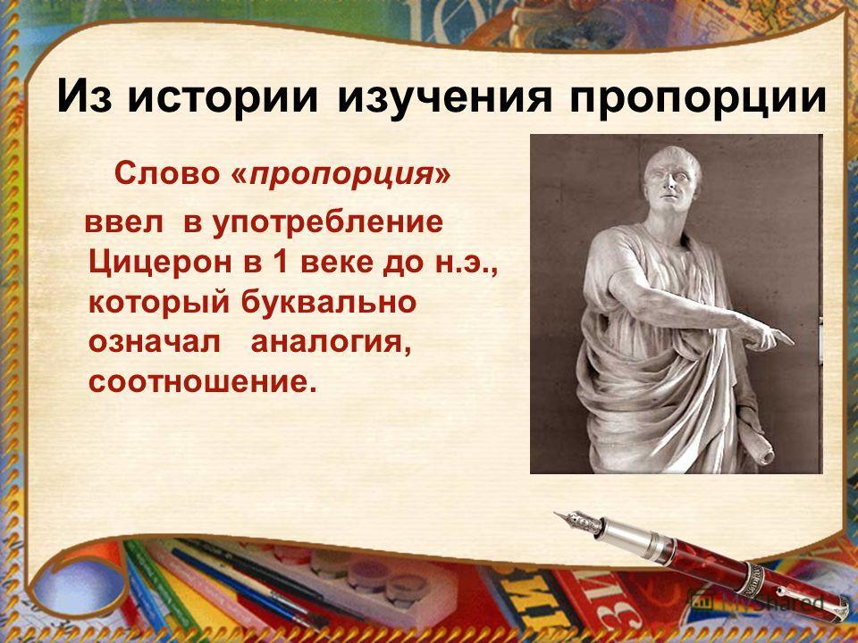 Из истории изучения пропорции Слово «пропорция» ввел в употребление Цицерон в 1 веке до н.э., который буквально означал аналогия, соотношение.