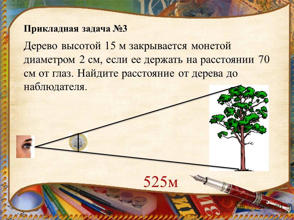 Дерево высотой 15 м закрывается монетой диаметром 2 см, если ее держать на расстоянии 70 см от глаз. Найдите расстояние от дерева до наблюдателя. Прикладная задача 3 525м
