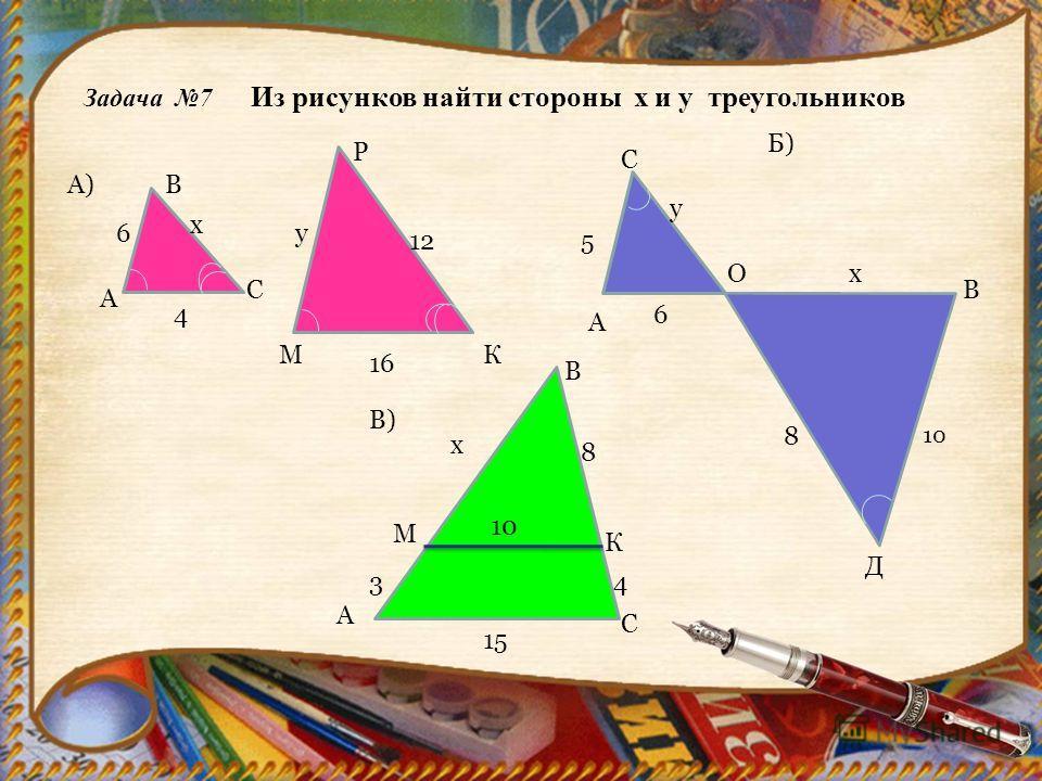 Задача 7 Из рисунков найти стороны х и у треугольников МК 16 А) А В С Р 6 4 у 12 х А 5 Б) О В С Д 6 8 10 х у В) А В С М К 43 15 10 8 х