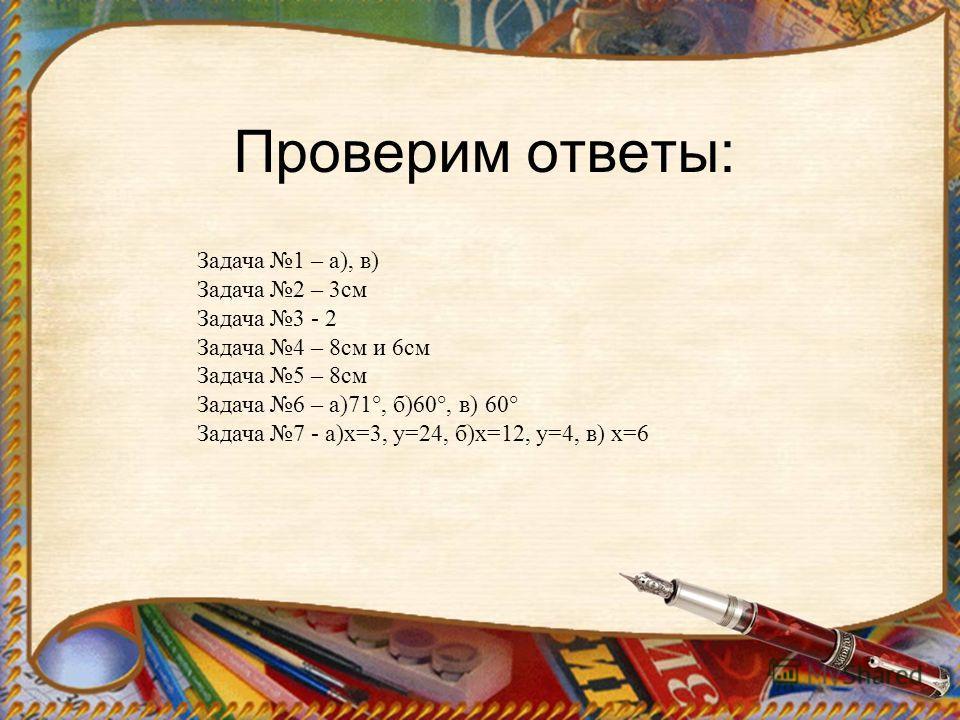 Проверим ответы: Задача 1 – а), в) Задача 2 – 3см Задача 3 - 2 Задача 4 – 8см и 6см Задача 5 – 8см Задача 6 – а)71°, б)60°, в) 60° Задача 7 - а)х=3, у=24, б)х=12, у=4, в) х=6