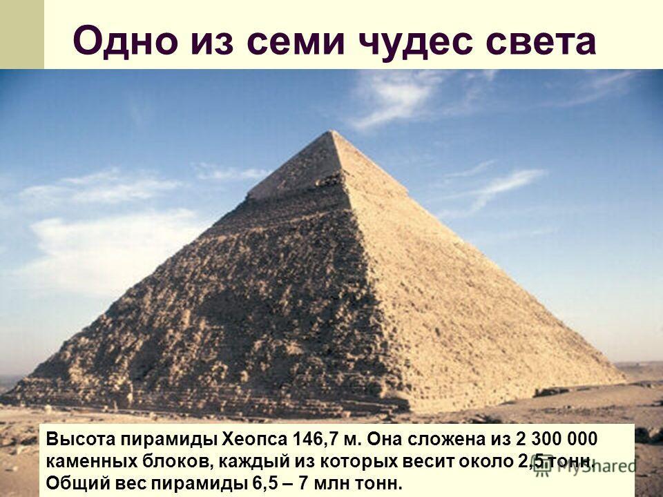 Одно из семи чудес света Высота пирамиды Хеопса 146,7 м. Она сложена из 2 300 000 каменных блоков, каждый из которых весит около 2,5 тонн. Общий вес пирамиды 6,5 – 7 млн тонн.