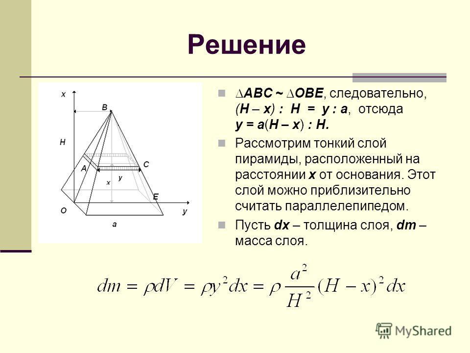 Решение АВС ~ ОВЕ, следовательно, (Н – х) : Н = у : а, отсюда у = а(Н – х) : Н. Рассмотрим тонкий слой пирамиды, расположенный на расстоянии х от основания. Этот слой можно приблизительно считать параллелепипедом. Пусть dx – толщина слоя, dm – масса