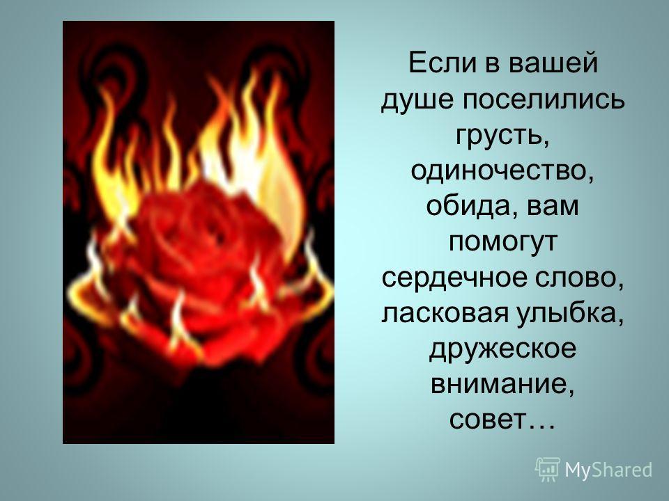 Если в вашей душе поселились грусть, одиночество, обида, вам помогут сердечное слово, ласковая улыбка, дружеское внимание, совет…