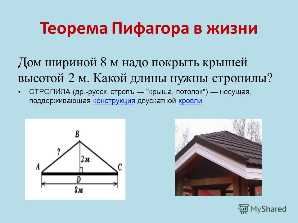 Теорема Пифагора в жизни Дом шириной 8 м надо покрыть крышей высотой 2 м. Какой длины нужны стропилы? СТРОПИ́ЛА (др.-русск. стропъ крыша, потолок) несущая, поддерживающая конструкция двускатной кровли.конструкциякровли