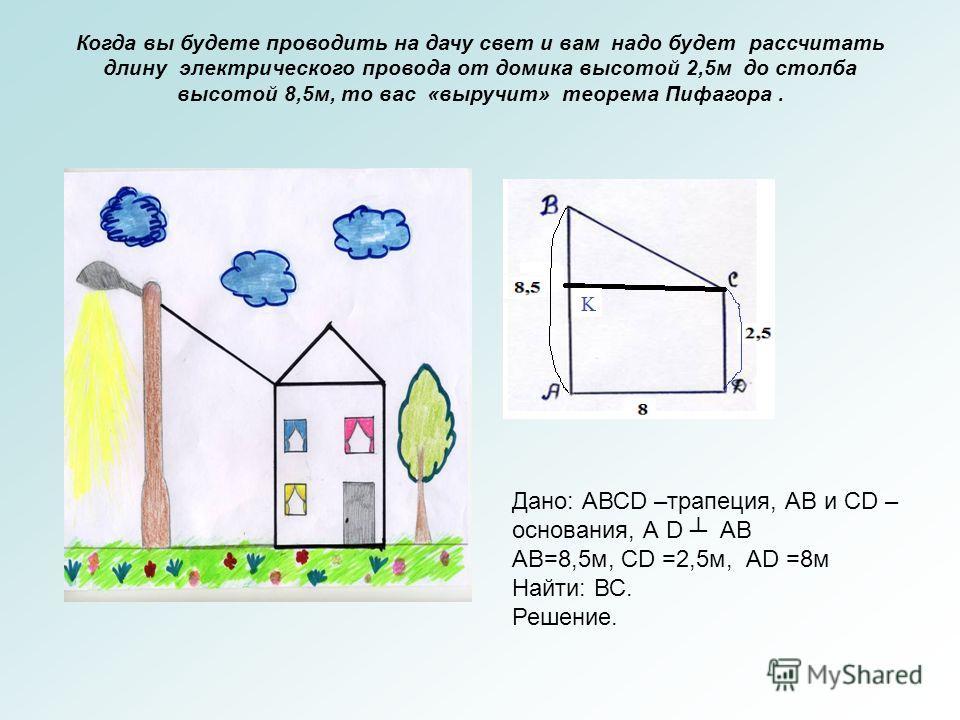 Когда вы будете проводить на дачу свет и вам надо будет рассчитать длину электрического провода от домика высотой 2,5м до столба высотой 8,5м, то вас «выручит» теорема Пифагора. Дано: АВСD –трапеция, АВ и СD – основания, А D АВ АВ=8,5м, СD =2,5м, АD