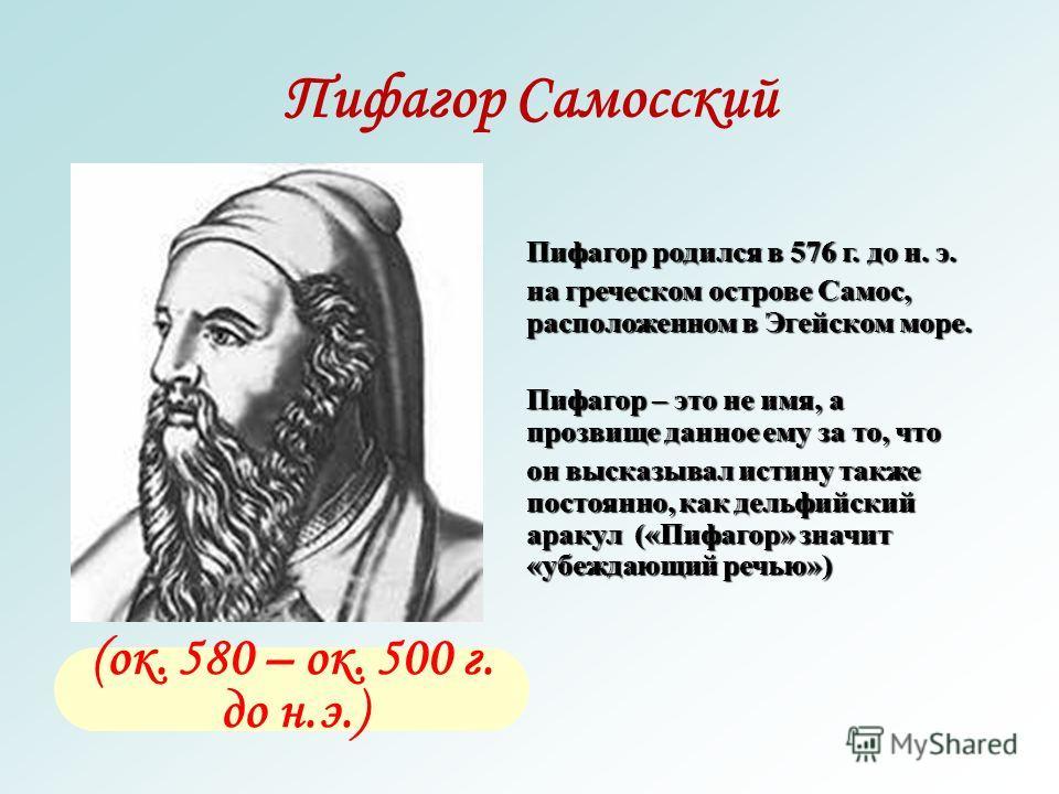 Пифагор Самосский (ок. 580 – ок. 500 г. до н.э.) Пифагор родился в 576 г. до н. э. на греческом острове Самос, расположенном в Эгейском море. Пифагор – это не имя, а прозвище данное ему за то, что он высказывал истину также постоянно, как дельфийский