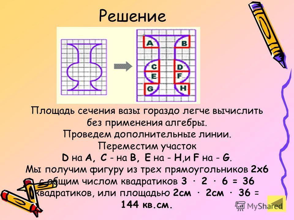 Решение Площадь сечения вазы гораздо легче вычислить без применения алгебры. Проведем дополнительные линии. Переместим участок D на A, C - на B, E на - H,и F на - G. Мы получим фигуру из трех прямоугольников 2х6 с общим числом квадратиков 3 · 2 · 6 =