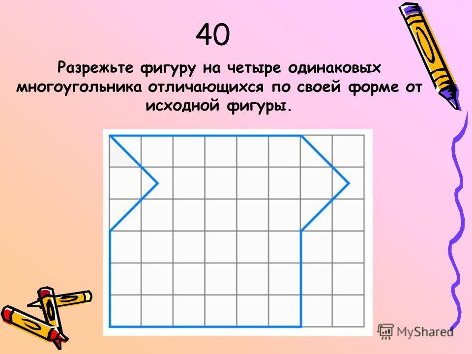 40 Разрежьте фигуру на четыре одинаковых многоугольника отличающихся по своей форме от исходной фигуры.