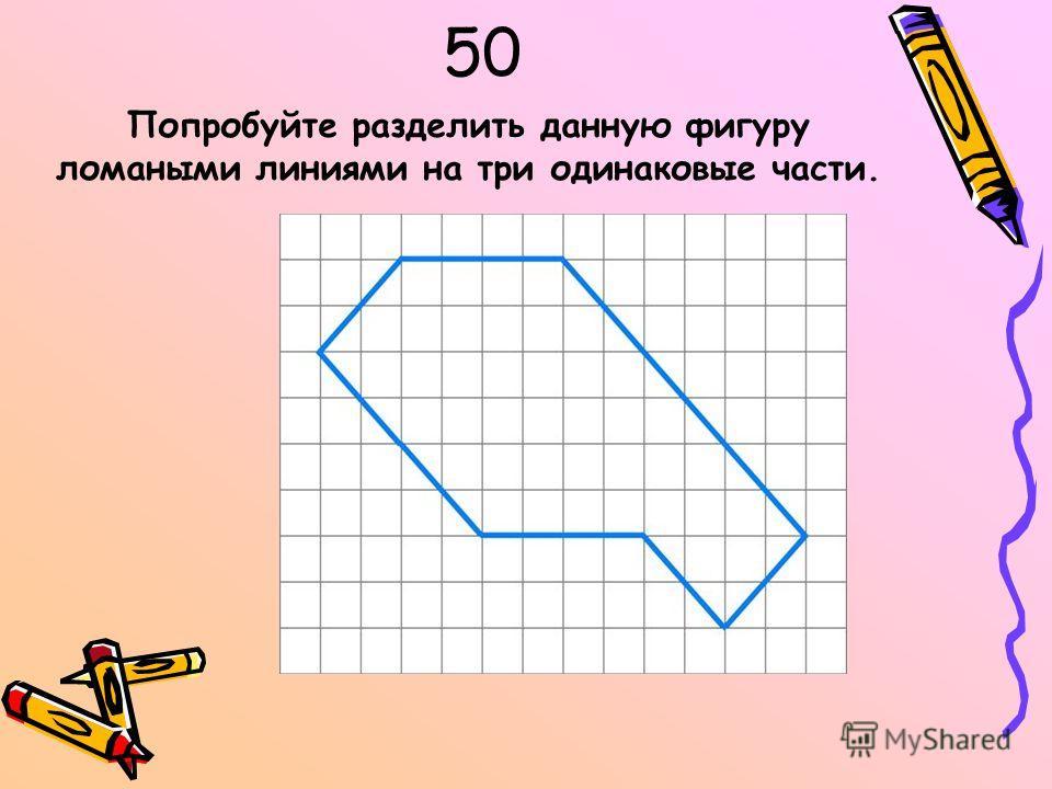 50 Попробуйте разделить данную фигуру ломаными линиями на три одинаковые части.
