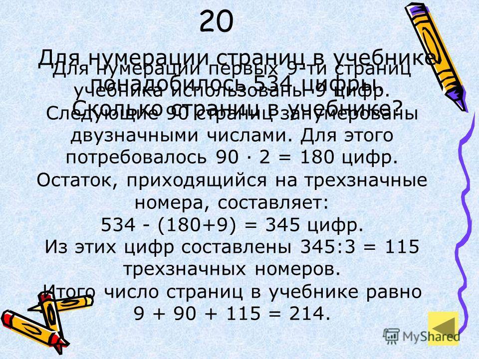 20 Для нумерации страниц в учебнике понадобилось 534 цифры. Сколько страниц в учебнике? Для нумерации первых 9-ти страниц учебника использованы 9 цифр. Следующие 90 страниц занумерованы двузначными числами. Для этого потребовалось 90 · 2 = 180 цифр.